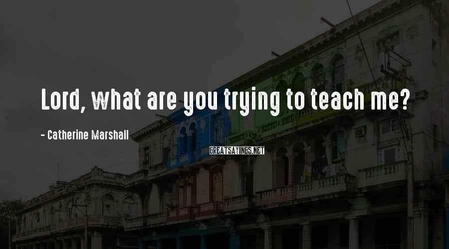 Catherine Marshall Sayings: Lord, what are you trying to teach me?