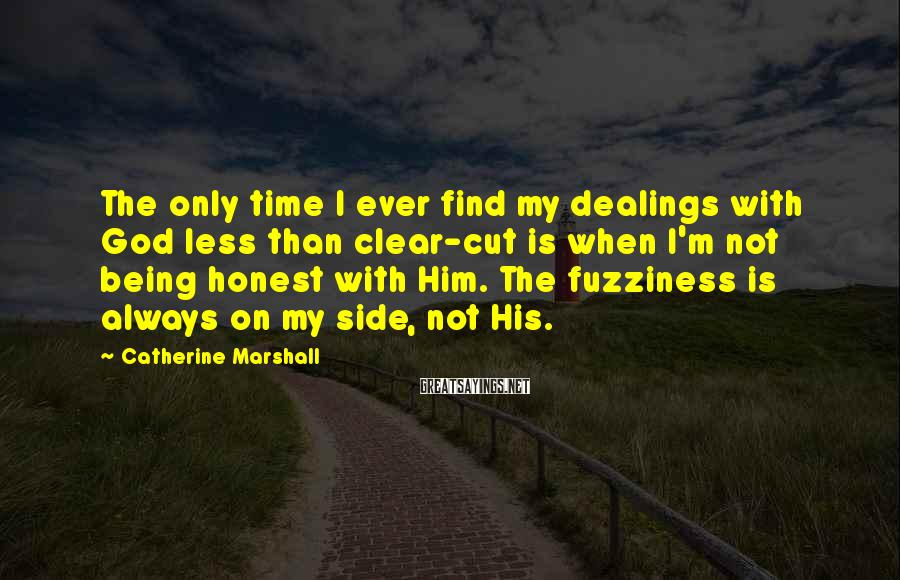 Catherine Marshall Sayings: The only time I ever find my dealings with God less than clear-cut is when