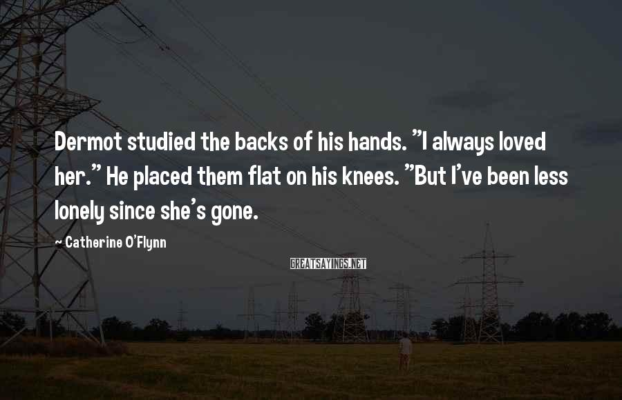 """Catherine O'Flynn Sayings: Dermot studied the backs of his hands. """"I always loved her."""" He placed them flat"""