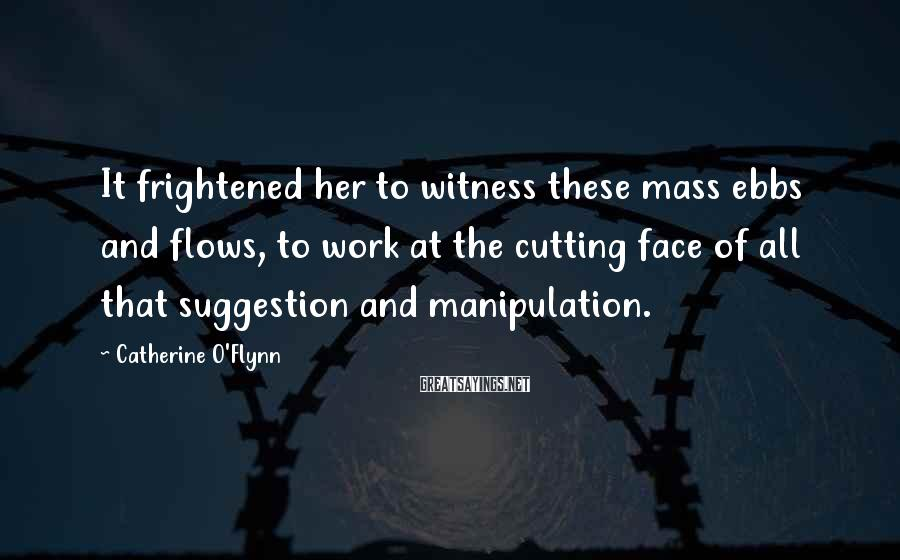 Catherine O'Flynn Sayings: It frightened her to witness these mass ebbs and flows, to work at the cutting