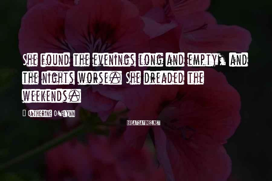 Catherine O'Flynn Sayings: She found the evenings long and empty, and the nights worse. She dreaded the weekends.