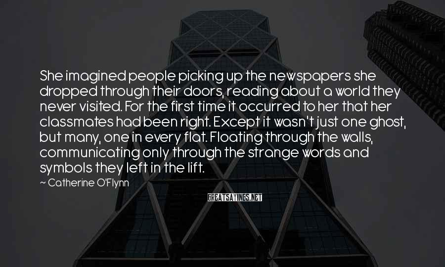 Catherine O'Flynn Sayings: She imagined people picking up the newspapers she dropped through their doors, reading about a