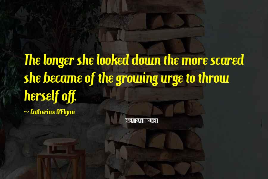 Catherine O'Flynn Sayings: The longer she looked down the more scared she became of the growing urge to