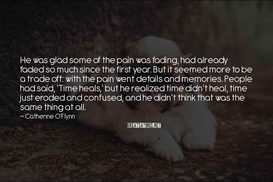 Catherine O'Flynn Sayings: He was glad some of the pain was fading, had already faded so much since