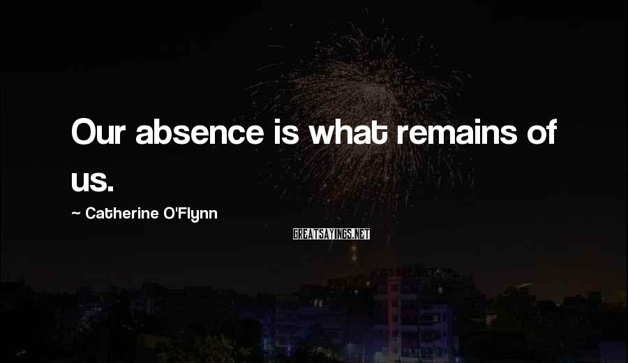 Catherine O'Flynn Sayings: Our absence is what remains of us.