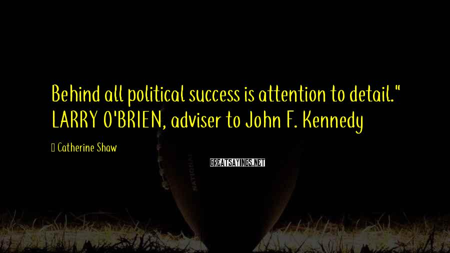 "Catherine Shaw Sayings: Behind all political success is attention to detail."" LARRY O'BRIEN, adviser to John F. Kennedy"