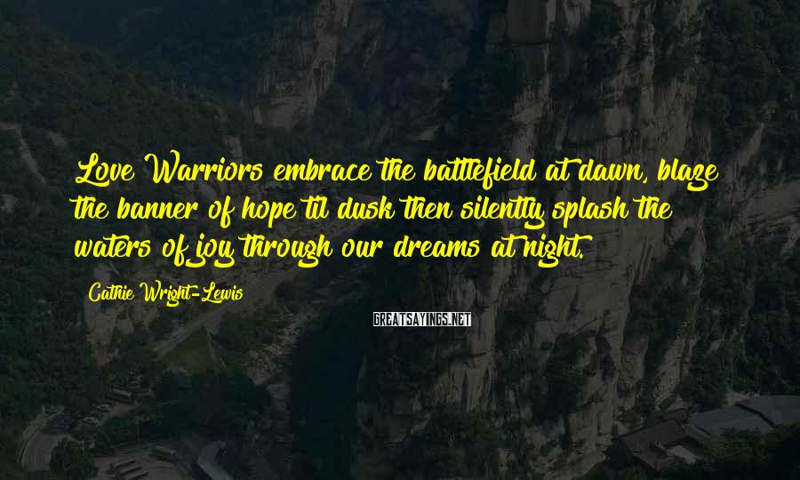Cathie Wright-Lewis Sayings: Love Warriors embrace the battlefield at dawn, blaze the banner of hope til dusk then