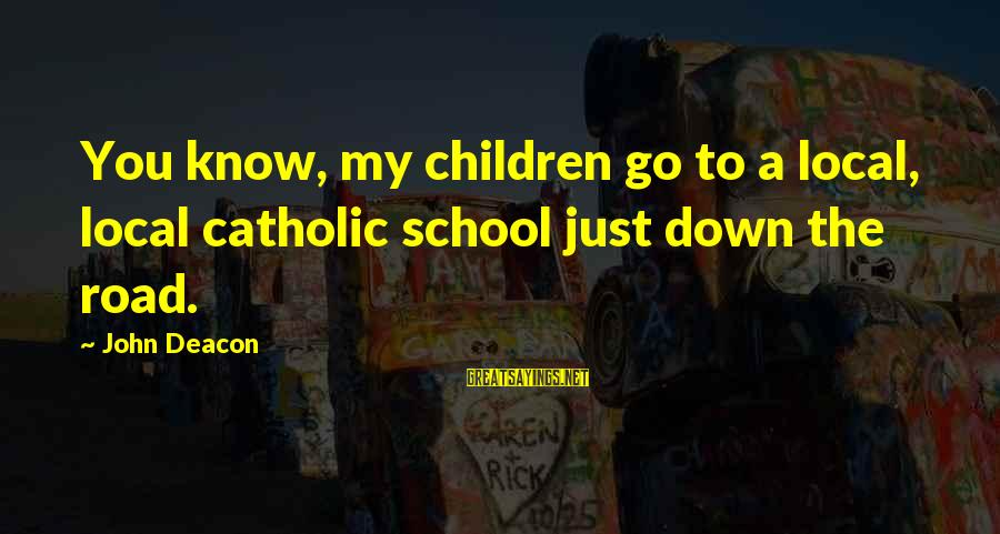 Catholic Deacon Sayings By John Deacon: You know, my children go to a local, local catholic school just down the road.