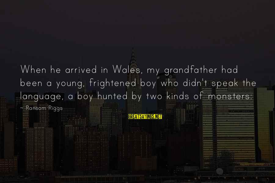 Catholic Deacon Sayings By Ransom Riggs: When he arrived in Wales, my grandfather had been a young, frightened boy who didn't
