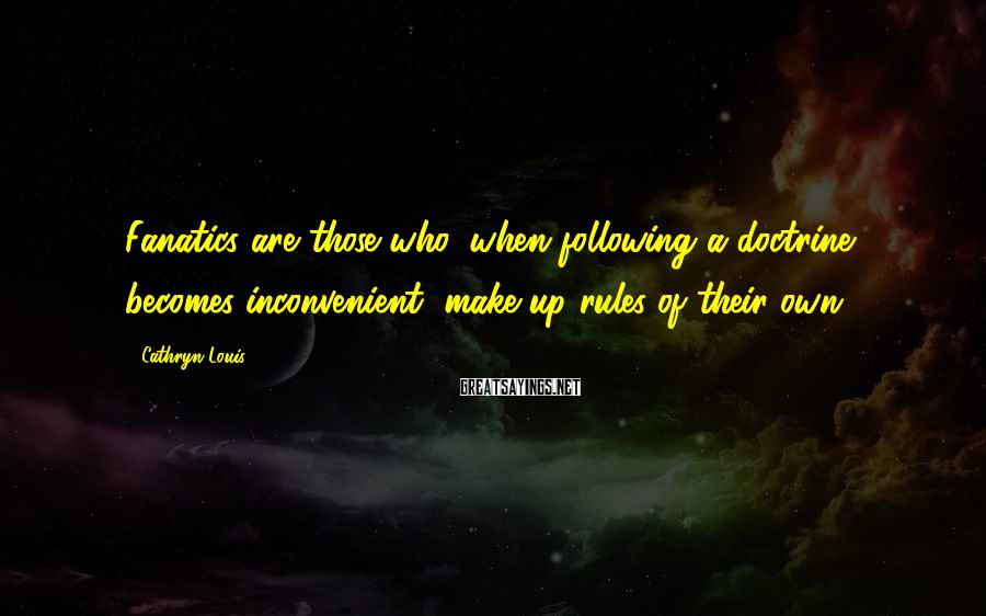 Cathryn Louis Sayings: Fanatics are those who, when following a doctrine becomes inconvenient, make up rules of their