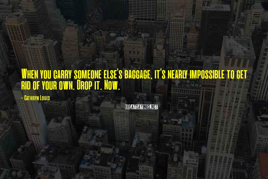 Cathryn Louis Sayings: When you carry someone else's baggage, it's nearly impossible to get rid of your own.