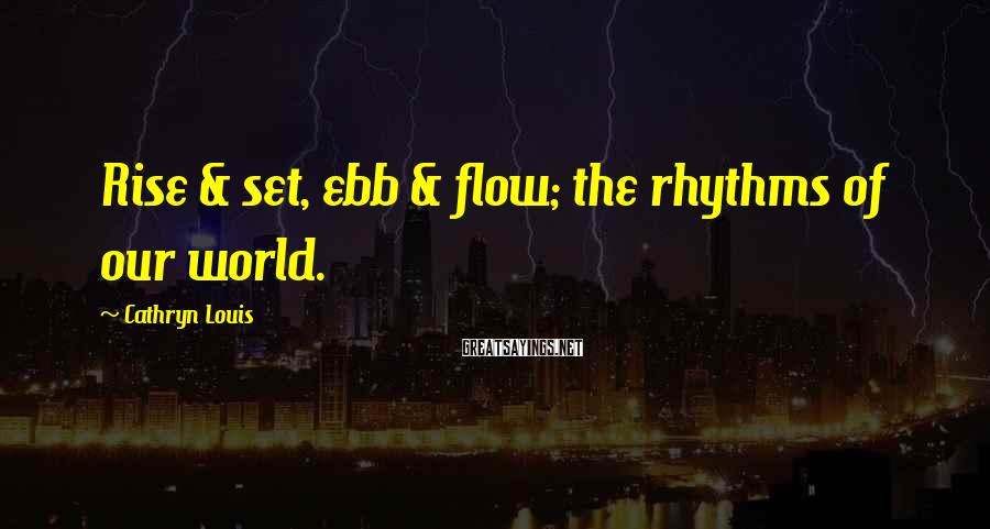 Cathryn Louis Sayings: Rise & set, ebb & flow; the rhythms of our world.