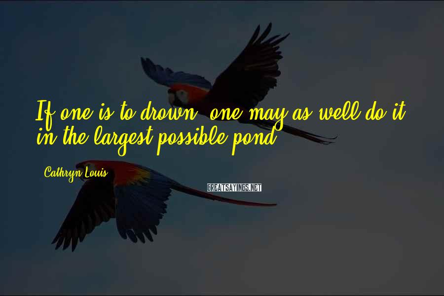 Cathryn Louis Sayings: If one is to drown, one may as well do it in the largest possible