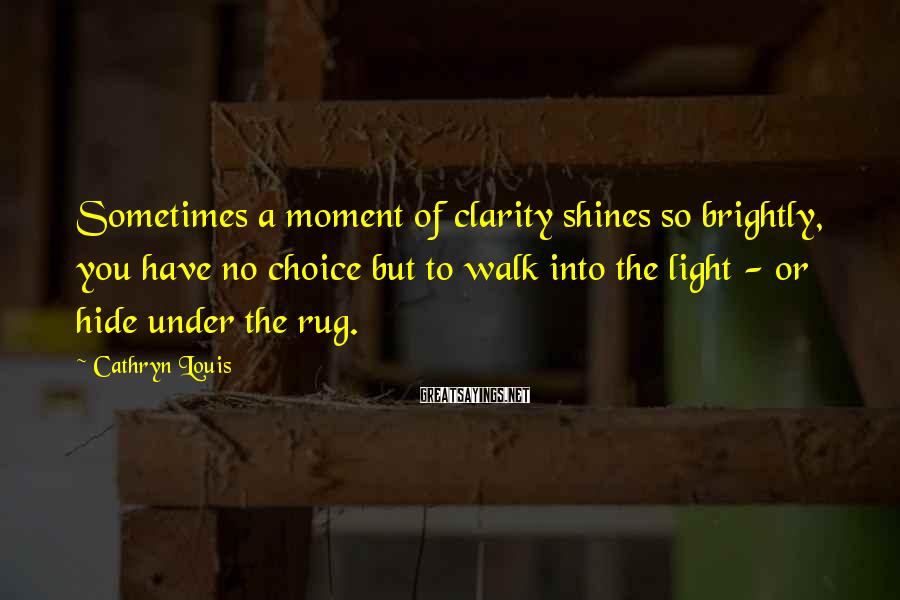 Cathryn Louis Sayings: Sometimes a moment of clarity shines so brightly, you have no choice but to walk