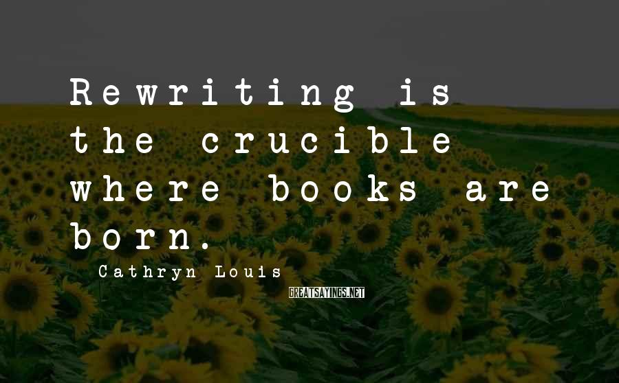 Cathryn Louis Sayings: Rewriting is the crucible where books are born.