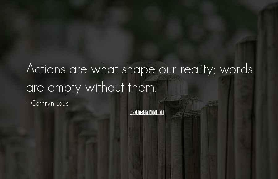 Cathryn Louis Sayings: Actions are what shape our reality; words are empty without them.