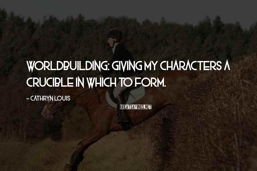 Cathryn Louis Sayings: Worldbuilding: Giving my characters a crucible in which to form.