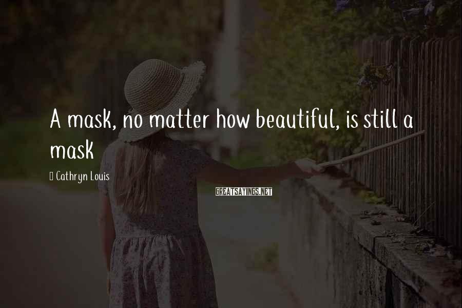 Cathryn Louis Sayings: A mask, no matter how beautiful, is still a mask