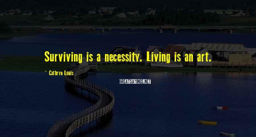 Cathryn Louis Sayings: Surviving is a necessity. Living is an art.