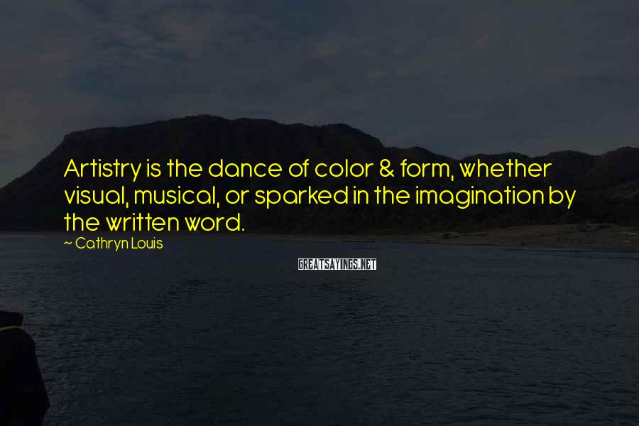 Cathryn Louis Sayings: Artistry is the dance of color & form, whether visual, musical, or sparked in the