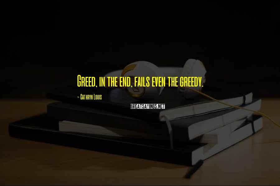 Cathryn Louis Sayings: Greed, in the end, fails even the greedy.