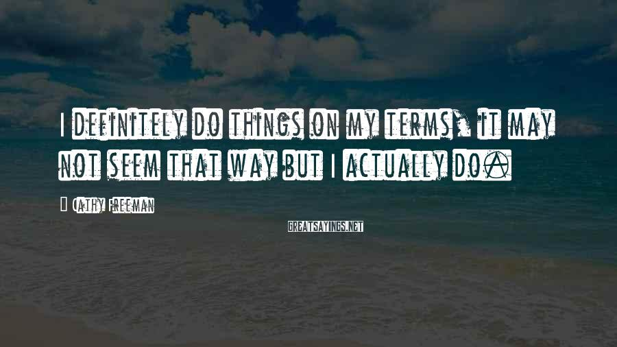 Cathy Freeman Sayings: I definitely do things on my terms, it may not seem that way but I