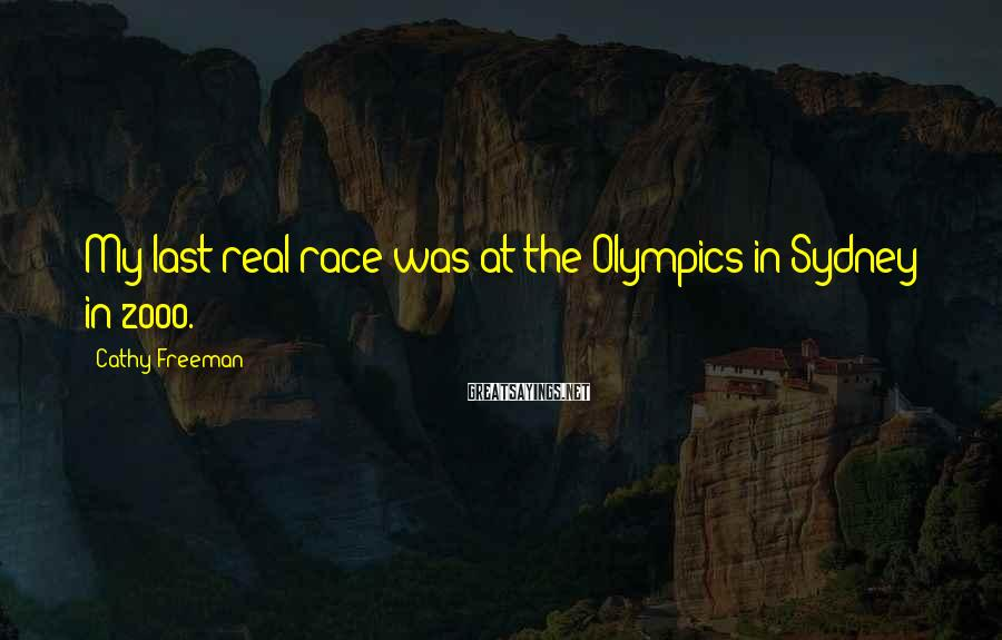 Cathy Freeman Sayings: My last real race was at the Olympics in Sydney in 2000.