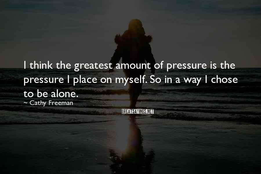 Cathy Freeman Sayings: I think the greatest amount of pressure is the pressure I place on myself. So