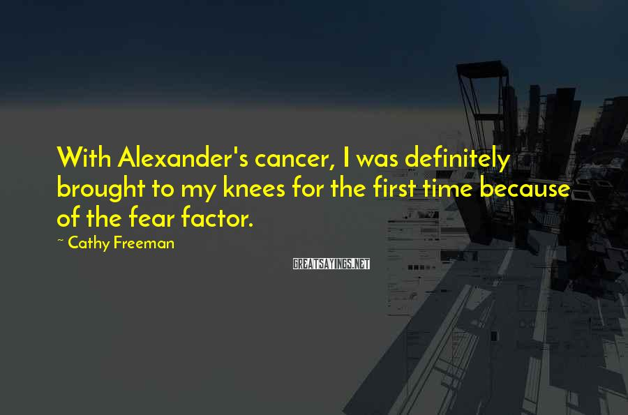Cathy Freeman Sayings: With Alexander's cancer, I was definitely brought to my knees for the first time because