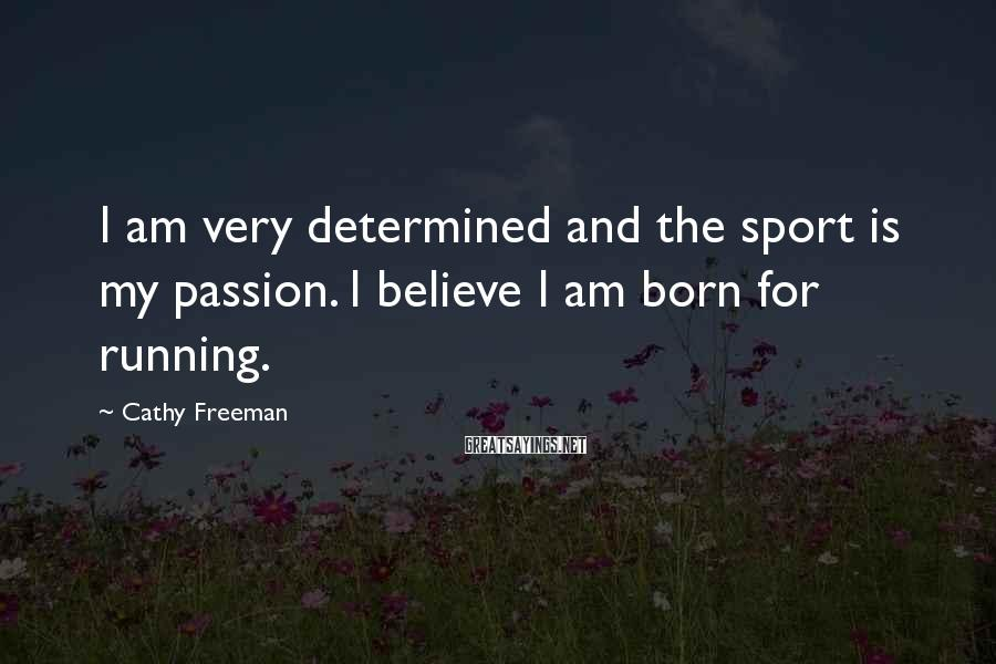 Cathy Freeman Sayings: I am very determined and the sport is my passion. I believe I am born