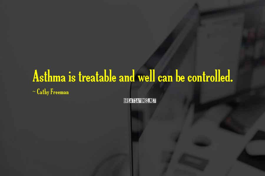 Cathy Freeman Sayings: Asthma is treatable and well can be controlled.