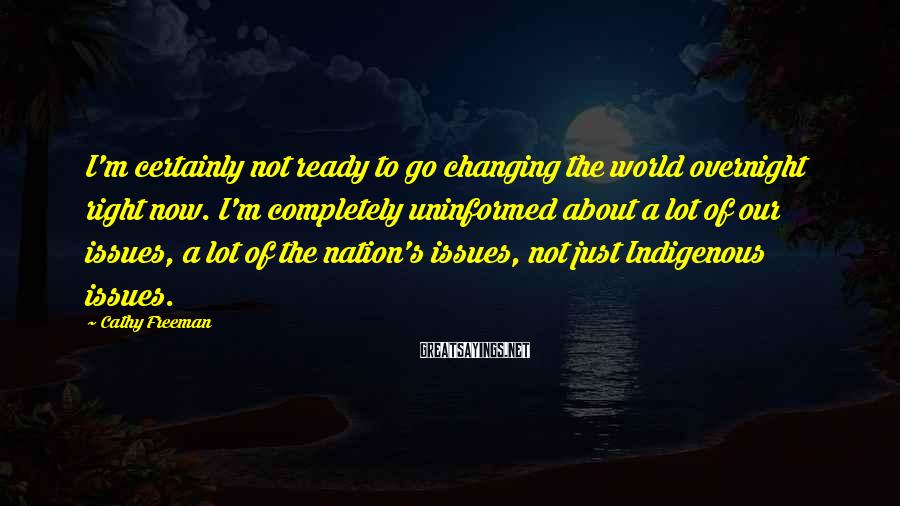 Cathy Freeman Sayings: I'm certainly not ready to go changing the world overnight right now. I'm completely uninformed