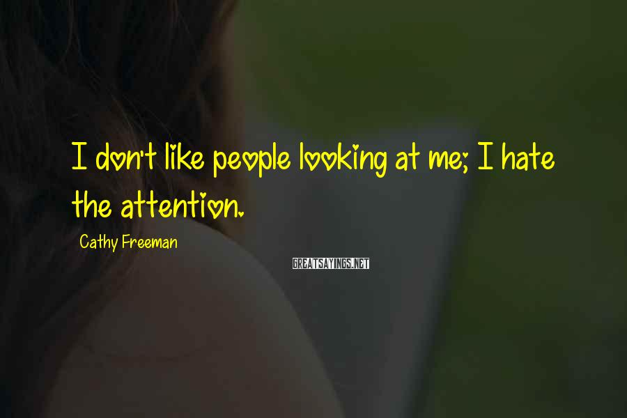Cathy Freeman Sayings: I don't like people looking at me; I hate the attention.