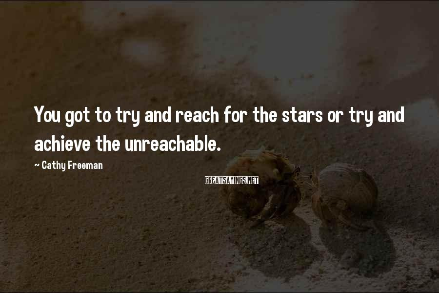Cathy Freeman Sayings: You got to try and reach for the stars or try and achieve the unreachable.