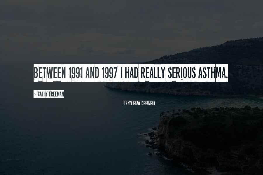 Cathy Freeman Sayings: Between 1991 and 1997 I had really serious asthma.