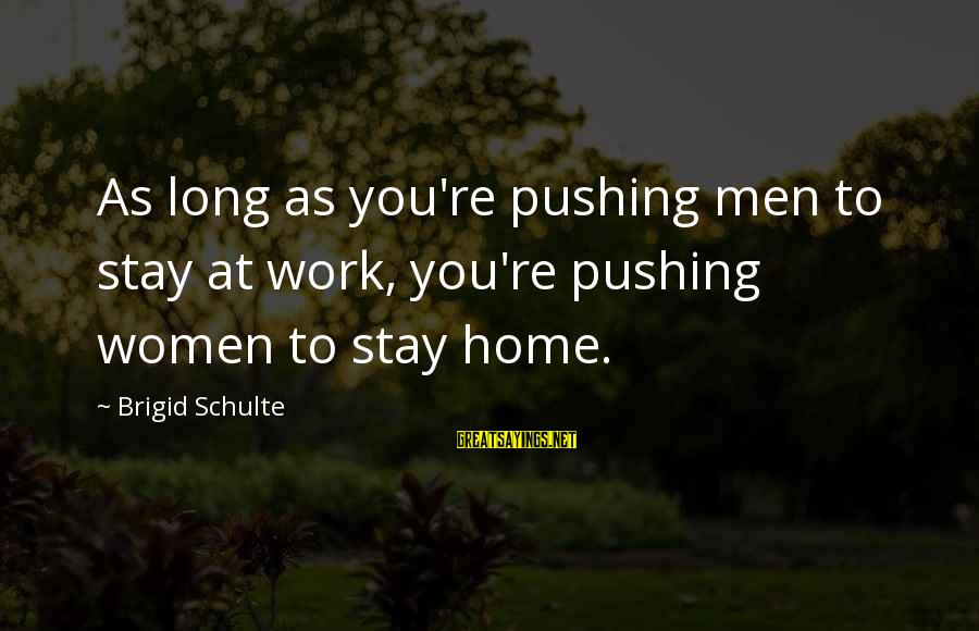 Cato Letters Sayings By Brigid Schulte: As long as you're pushing men to stay at work, you're pushing women to stay