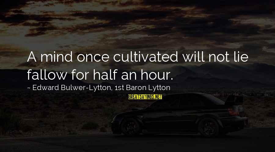 Cato Letters Sayings By Edward Bulwer-Lytton, 1st Baron Lytton: A mind once cultivated will not lie fallow for half an hour.