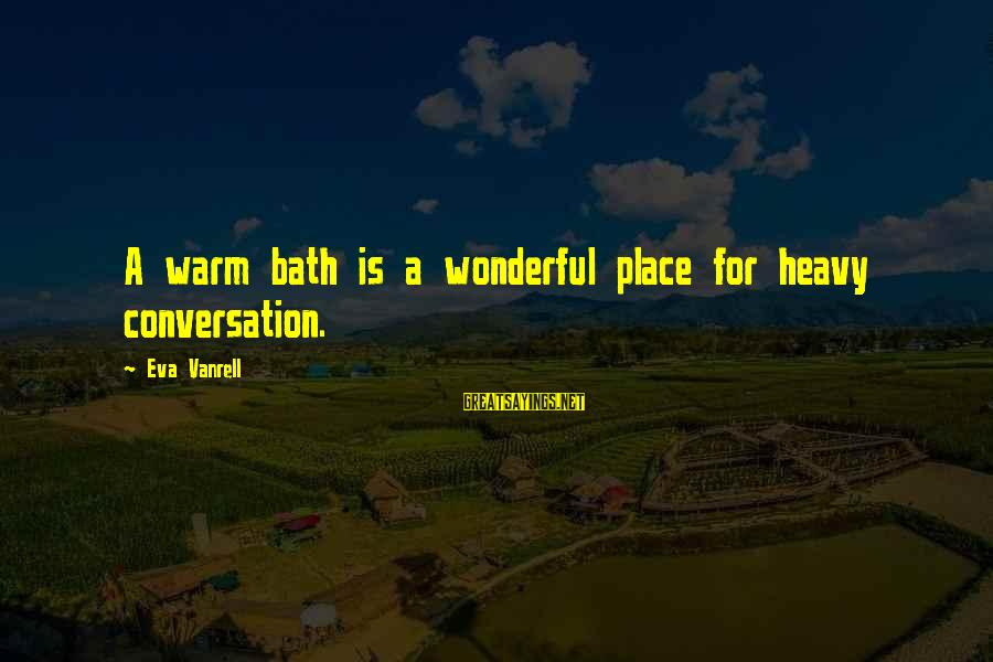 Cato Letters Sayings By Eva Vanrell: A warm bath is a wonderful place for heavy conversation.