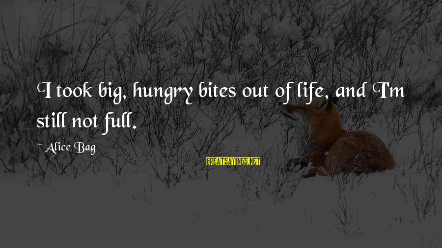 Cat's Pajamas Sayings By Alice Bag: I took big, hungry bites out of life, and I'm still not full.