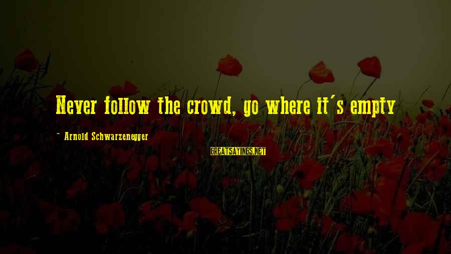 Cat's Pajamas Sayings By Arnold Schwarzenegger: Never follow the crowd, go where it's empty