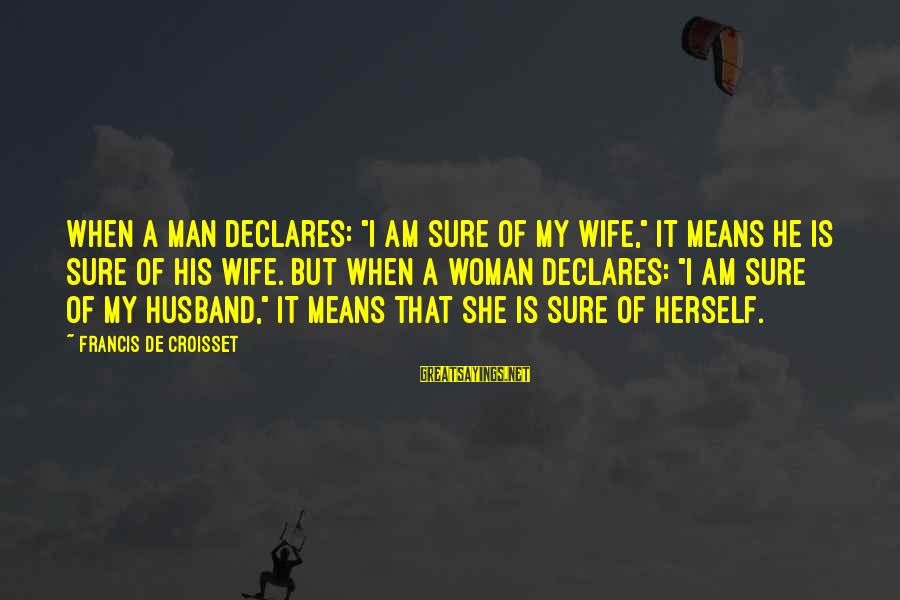 """Cat's Pajamas Sayings By Francis De Croisset: When a man declares: """"I am sure of my wife,"""" it means he is sure"""