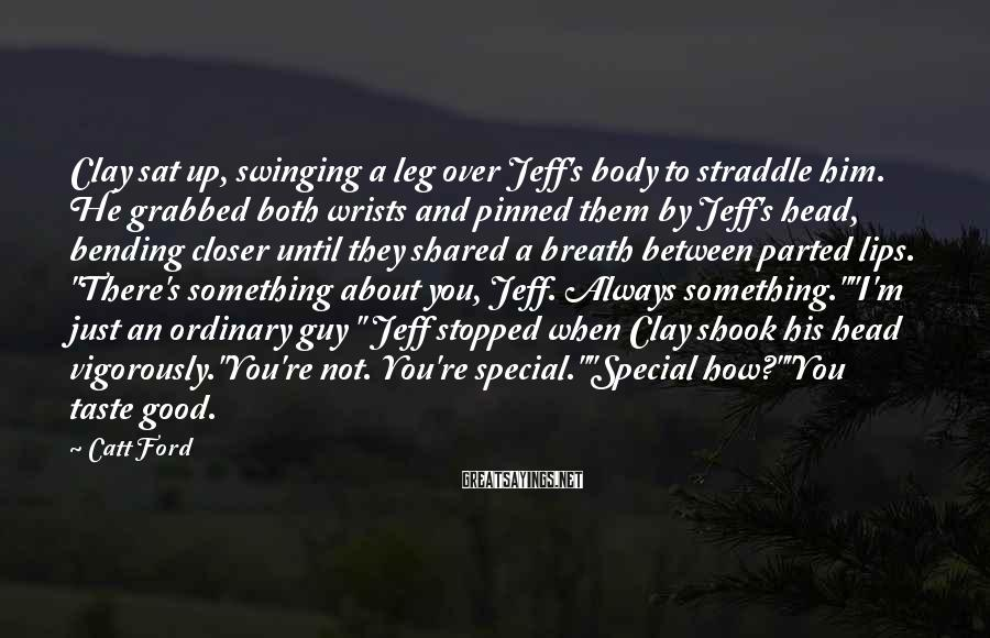 Catt Ford Sayings: Clay sat up, swinging a leg over Jeff's body to straddle him. He grabbed both