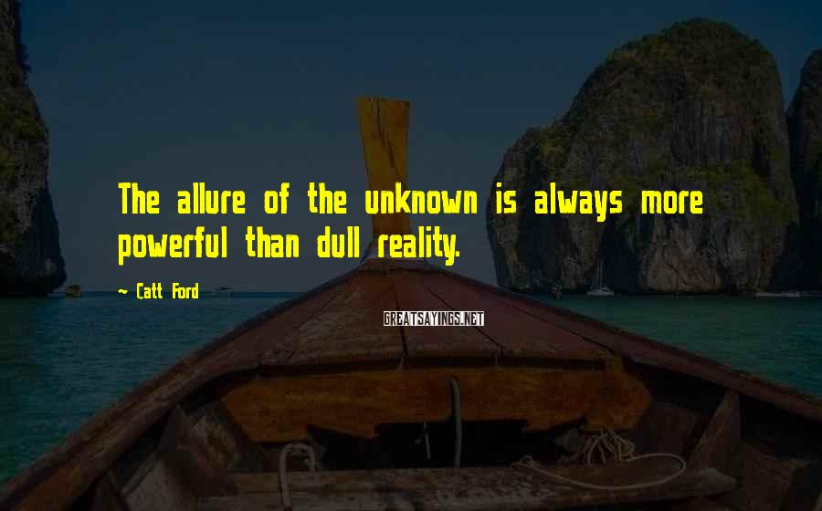 Catt Ford Sayings: The allure of the unknown is always more powerful than dull reality.