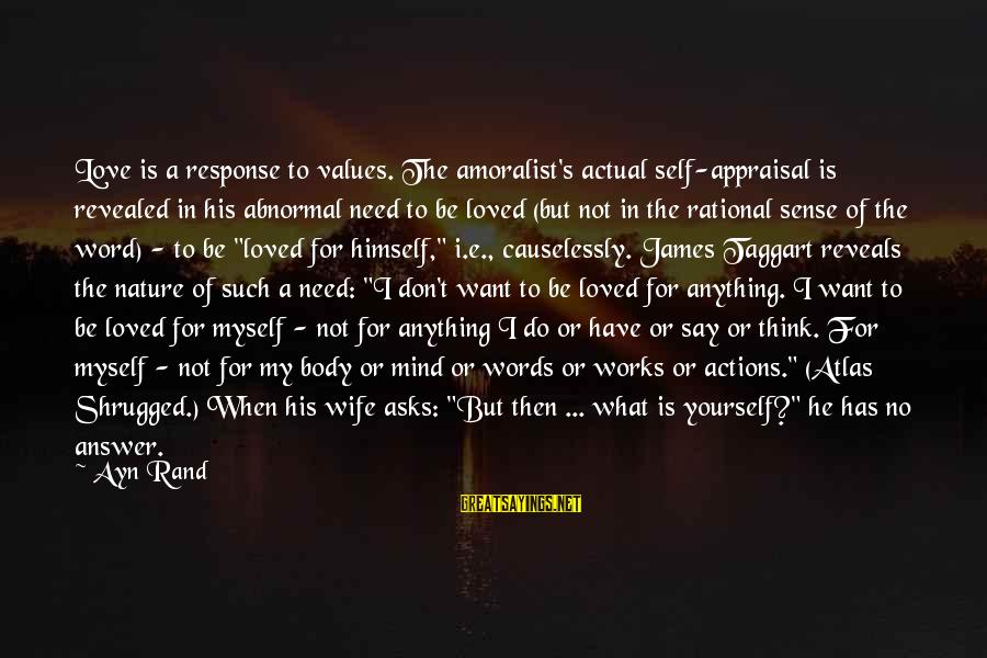 Causelessly Sayings By Ayn Rand: Love is a response to values. The amoralist's actual self-appraisal is revealed in his abnormal