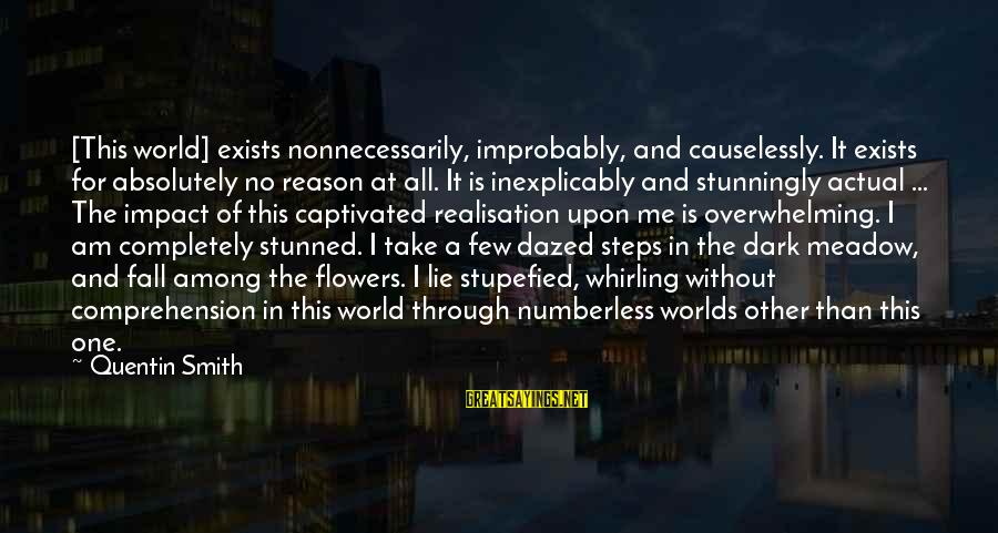 Causelessly Sayings By Quentin Smith: [This world] exists nonnecessarily, improbably, and causelessly. It exists for absolutely no reason at all.