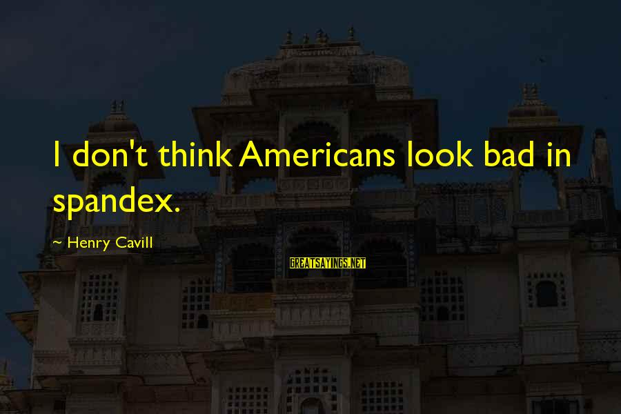 Cavill Sayings By Henry Cavill: I don't think Americans look bad in spandex.
