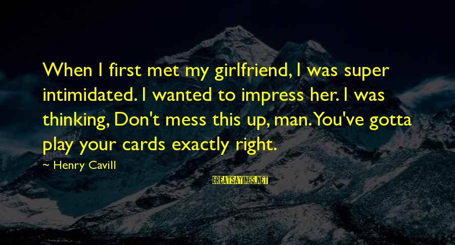 Cavill Sayings By Henry Cavill: When I first met my girlfriend, I was super intimidated. I wanted to impress her.