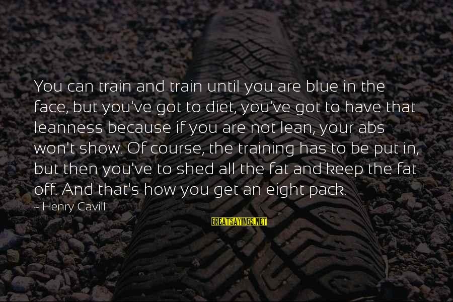 Cavill Sayings By Henry Cavill: You can train and train until you are blue in the face, but you've got