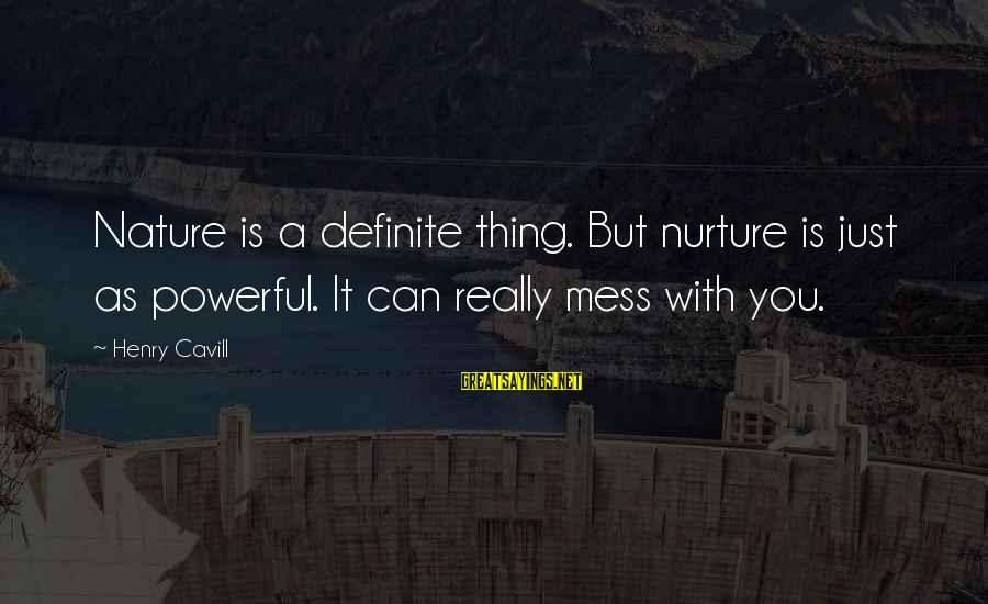 Cavill Sayings By Henry Cavill: Nature is a definite thing. But nurture is just as powerful. It can really mess