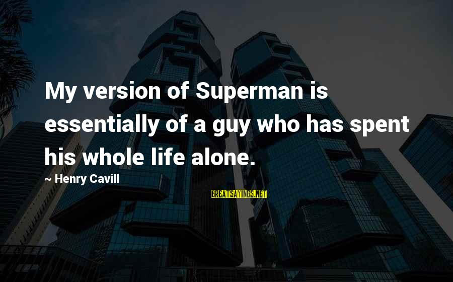 Cavill Sayings By Henry Cavill: My version of Superman is essentially of a guy who has spent his whole life